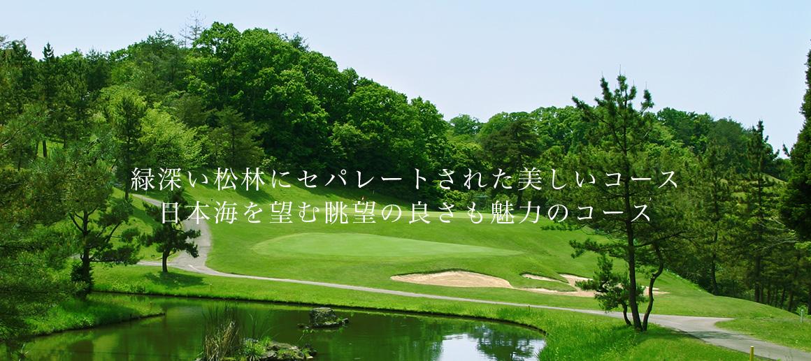 緑深い松林にセパレートされた美しいコース。日本海を望む眺望の良さも魅力のコース